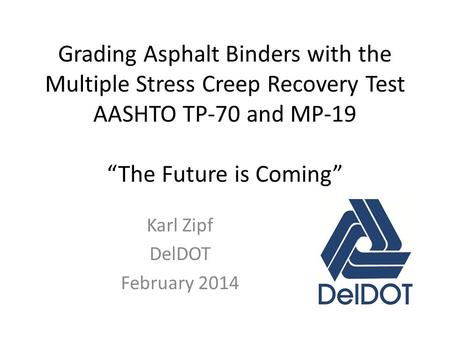 "Grading Asphalt Binders with the Multiple Stress Creep Recovery Test AASHTO TP-70 and MP-19 ""The Future is Coming"" Karl Zipf DelDOT February 2014."