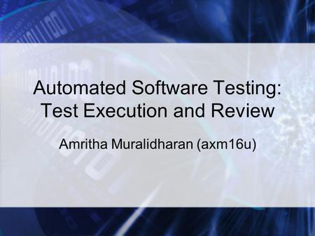 Automated Software Testing: Test Execution and Review Amritha Muralidharan (axm16u)