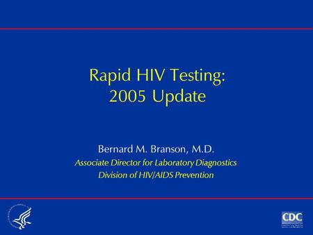 Rapid HIV Testing: 2005 Update Bernard M. Branson, M.D. Associate Director for Laboratory Diagnostics Division of HIV/AIDS Prevention.