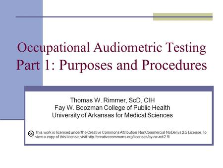 Occupational Audiometric Testing Part 1: Purposes and Procedures Thomas W. Rimmer, ScD, CIH Fay W. Boozman College of Public Health University of Arkansas.