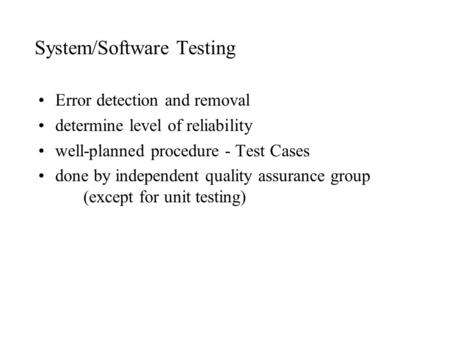 System/Software Testing Error detection and removal determine level of reliability well-planned procedure - Test Cases done by independent quality assurance.
