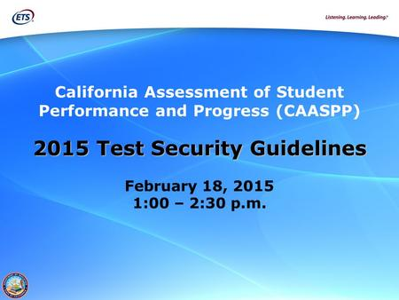 California Assessment of Student Performance and Progress (CAASPP) 2015 Test Security Guidelines February 18, 2015 1:00 – 2:30 p.m.