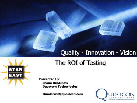 The ROI of Testing Presented By: Shaun Bradshaw Questcon Technologies The ROI of Testing Presented By: Shaun Bradshaw Questcon Technologies.
