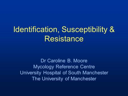 Identification, Susceptibility & Resistance Dr Caroline B. Moore Mycology Reference Centre University Hospital of South Manchester The University of Manchester.