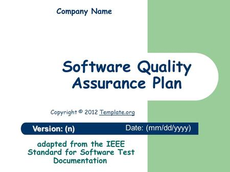 Adapted from the IEEE Standard for Software Test Documentation Version: (n) Company Name Software Quality Assurance Plan Date: (mm/dd/yyyy) Copyright ©