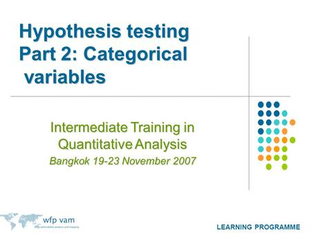 LEARNING PROGRAMME Hypothesis testing Part 2: Categorical variables Intermediate Training in Quantitative Analysis Bangkok 19-23 November 2007.