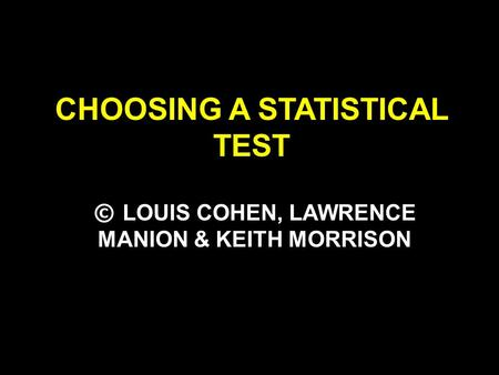 CHOOSING A STATISTICAL TEST © LOUIS COHEN, LAWRENCE MANION & KEITH MORRISON.