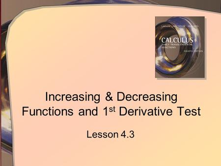 Increasing & Decreasing Functions and 1 st Derivative Test Lesson 4.3.