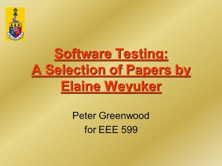 Software Testing: A Selection of Papers by Elaine Weyuker Peter Greenwood for EEE 599.