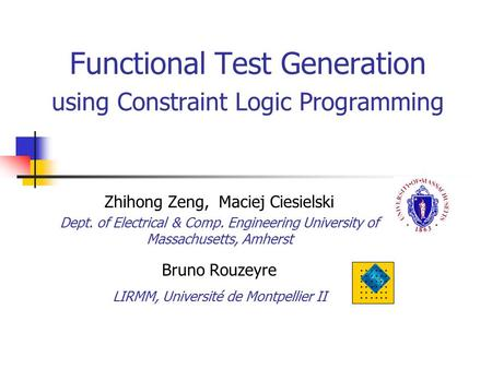 Functional Test Generation using Constraint Logic Programming Zhihong Zeng, Maciej Ciesielski Dept. of Electrical & Comp. Engineering University of Massachusetts,
