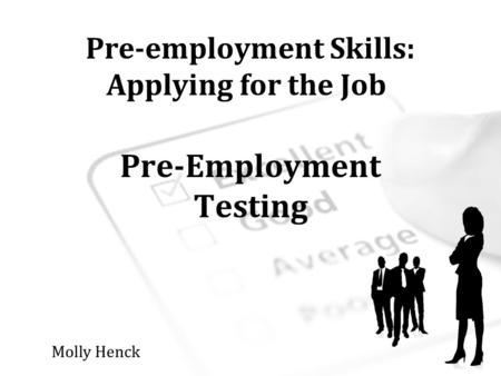 Pre-employment Skills: Applying for the Job Pre-Employment Testing Molly Henck.