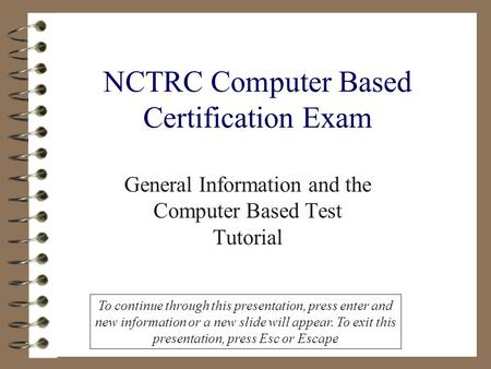 NCTRC Computer Based Certification Exam General Information and the Computer Based Test Tutorial To continue through this presentation, press enter and.