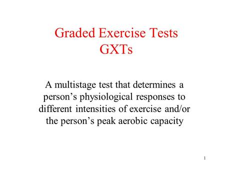 1 Graded Exercise Tests GXTs A multistage test that determines a person's physiological responses to different intensities of exercise and/or the person's.