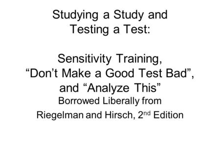 "Studying a Study and Testing a Test: Sensitivity Training, ""Don't Make a Good Test Bad"", and ""Analyze This"" Borrowed Liberally from Riegelman and Hirsch,"