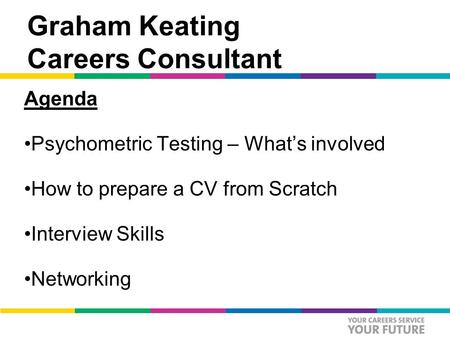Graham Keating Careers Consultant Agenda Psychometric Testing – What's involved How to prepare a CV from Scratch Interview Skills Networking.