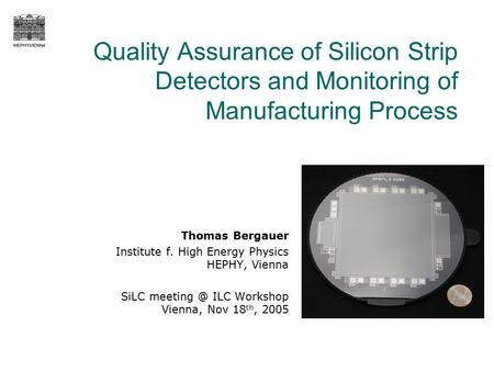 Quality Assurance of Silicon Strip Detectors and Monitoring of Manufacturing Process Thomas Bergauer Institute f. High Energy Physics HEPHY, Vienna SiLC.