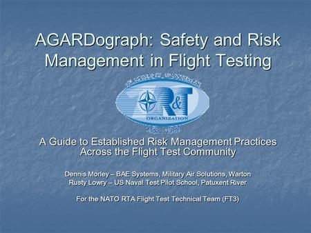 AGARDograph: Safety and Risk Management in Flight Testing A Guide to Established Risk Management Practices Across the Flight Test Community Dennis Morley.