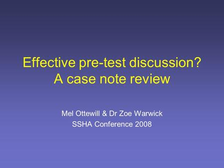 Effective pre-test discussion? A case note review Mel Ottewill & Dr Zoe Warwick SSHA Conference 2008.