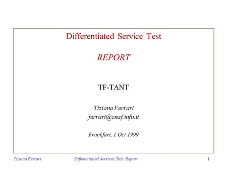 Tiziana Ferrari Differentiated Services Test: Report1 Differentiated Service Test REPORT TF-TANT Tiziana Ferrari Frankfurt, 1 Oct.