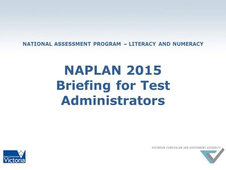 NATIONAL ASSESSMENT PROGRAM – LITERACY AND NUMERACY NAPLAN 2015 Briefing for Test Administrators.