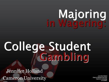 Jennifer Holland Dean of Student Services Cameron University 12/13/2007 Jennifer Holland Cameron University Majoring in Wagering: College Student Gambling.