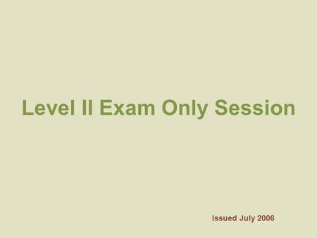 Level II Exam Only Session Issued July 2006. Once the Exam Begins You will not be allowed to leave the room. Please make sure that you take care of any.