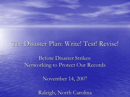 The Disaster Plan: Write! Test! Revise! Before Disaster Strikes: Networking to Protect Our Records November 14, 2007 Raleigh, North Carolina.