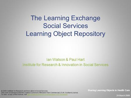 24 March 2009 Sharing Learning Objects in Health Care The Learning Exchange Social Services Learning Object Repository Ian Watson & Paul Hart Institute.