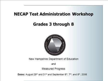 NECAP Test Administration Workshop Grades 3 through 8 Dates: August 29 th and 31 st and September 6 th, 7 th, and 8 th, 2006 New Hampshire Department of.