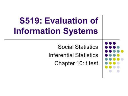S519: Evaluation of Information Systems Social Statistics Inferential Statistics Chapter 10: t test.