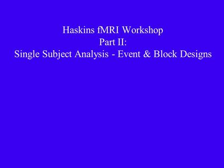 Haskins fMRI Workshop Part II: Single Subject Analysis - Event & Block Designs.