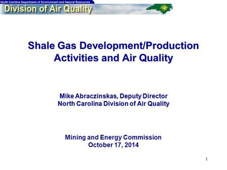 1 Shale Gas Development/Production Activities and Air Quality Mike Abraczinskas, Deputy Director North Carolina Division of Air Quality Shale Gas Development/Production.