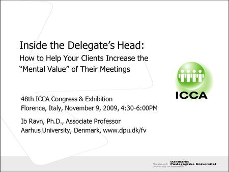 "Inside the Delegate's Head: How to Help Your Clients Increase the ""Mental Value"" of Their Meetings 48th ICCA Congress & Exhibition Florence, Italy, November."