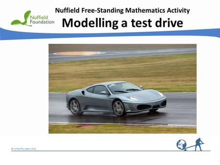 © Nuffield Foundation 2012 Nuffield Free-Standing Mathematics Activity Modelling a test drive © Rudolf Stricker.