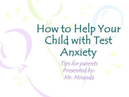How to Help Your Child with Test Anxiety Tips for parents Presented by: Mr. Miranda.