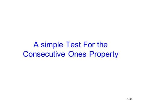 1/44 A simple Test For the Consecutive Ones Property.