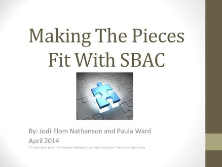 Making The Pieces Fit With SBAC By: Jodi Flom Nathanson and Paula Ward April 2014 All information taken from Smarter Balanced Assessment Consortium Test.