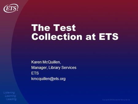 Copyright © 2006 Educational Testing Service Listening. Learning. Leading. The Test Collection at ETS Karen McQuillen, Manager, Library Services ETS