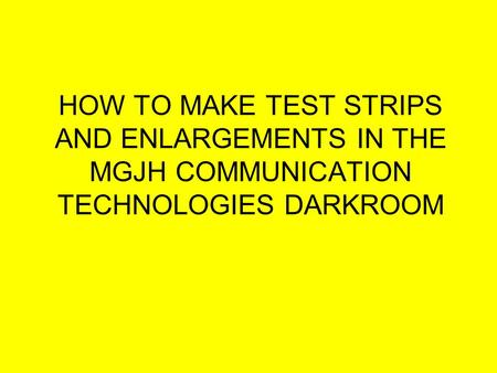 HOW TO MAKE TEST STRIPS AND ENLARGEMENTS IN THE MGJH COMMUNICATION TECHNOLOGIES DARKROOM.