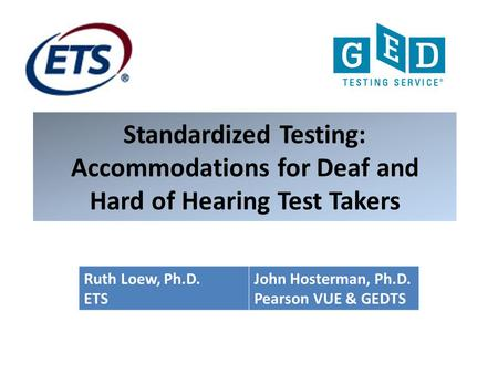 Standardized Testing: Accommodations for Deaf and Hard of Hearing Test Takers Ruth Loew, Ph.D. ETS John Hosterman, Ph.D. Pearson VUE & GEDTS.