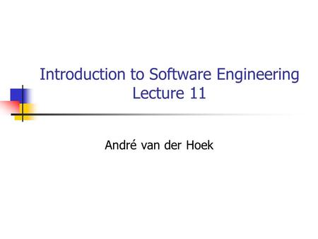 Introduction to Software Engineering Lecture 11 André van der Hoek.