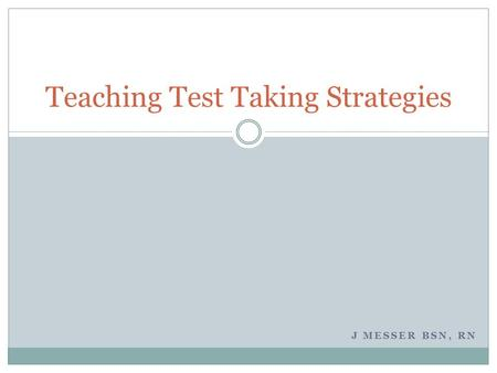 J MESSER BSN, RN Teaching Test Taking Strategies.