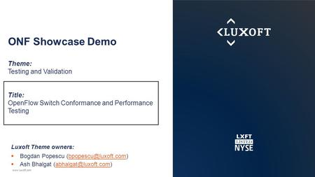 Www.luxoft.com ONF Showcase Demo Theme: Testing and Validation Title: OpenFlow Switch Conformance and Performance Testing Luxoft Theme owners:  Bogdan.
