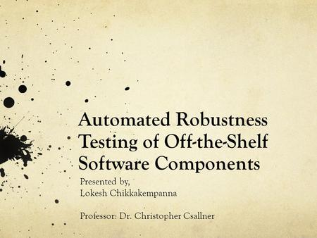 Automated Robustness Testing of Off-the-Shelf Software Components Presented by, Lokesh Chikkakempanna Professor: Dr. Christopher Csallner.