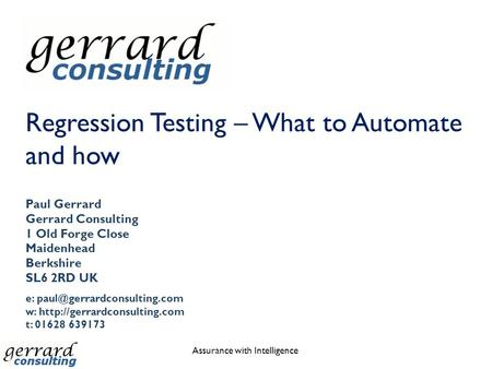 Regression Testing – What to Automate and how Assurance with Intelligence Paul Gerrard Gerrard Consulting 1 Old Forge Close Maidenhead Berkshire SL6 2RD.