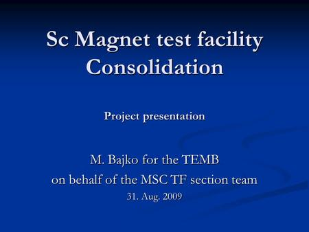 Sc Magnet test facility Consolidation Project presentation M. Bajko for the TEMB on behalf of the MSC TF section team 31. Aug. 2009.