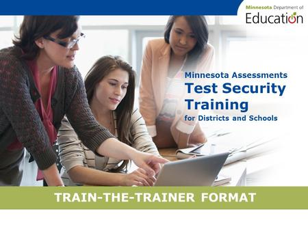 TRAIN-THE-TRAINER FORMAT Minnesota Assessments Test Security Training for Districts and Schools.