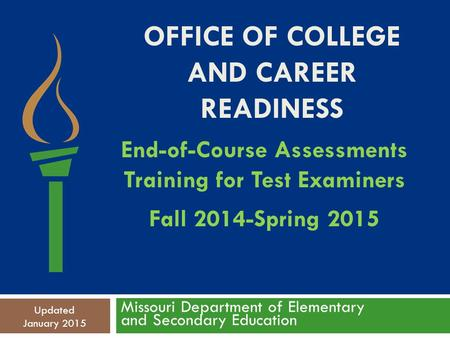 OFFICE OF COLLEGE AND CAREER READINESS Missouri Department of Elementary and Secondary Education Updated January 2015 End-of-Course Assessments Training.