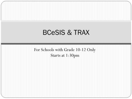 For Schools with <strong>Grade</strong> 10-12 Only Starts at 1:30pm BCeSIS & TRAX.