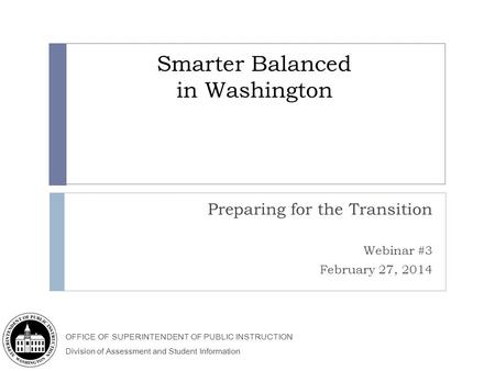 OFFICE OF SUPERINTENDENT OF PUBLIC INSTRUCTION Division of Assessment and Student Information Smarter Balanced in Washington Preparing for the Transition.